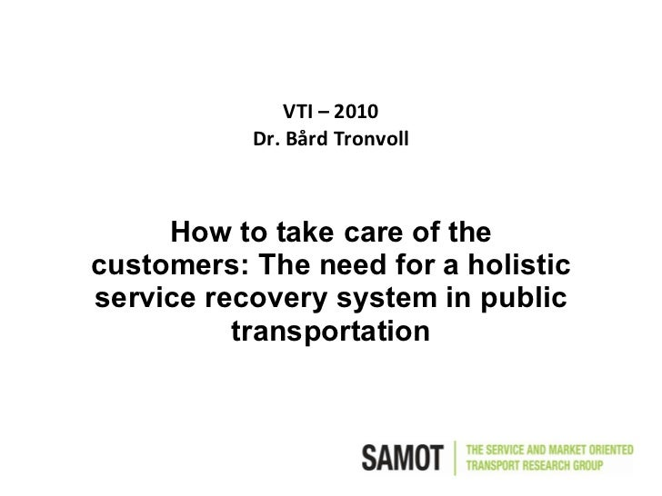 VTI – 2010 Dr. Bård Tronvoll How to take care of the customers: The need for a holistic service recovery system in public ...