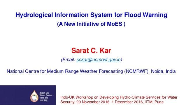 Hydrological Information System for Flood Warning (A New Initiative of MoES ) Sarat C. Kar (Email: sckar@ncmrwf.gov.in) Na...