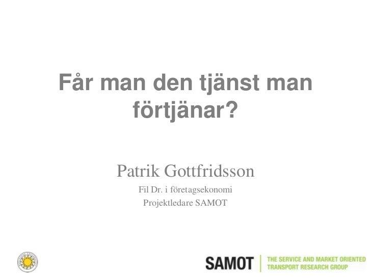 Får man den tjänst man      förtjänar?     Patrik Gottfridsson        Fil Dr. i företagsekonomi         Projektledare SAMOT