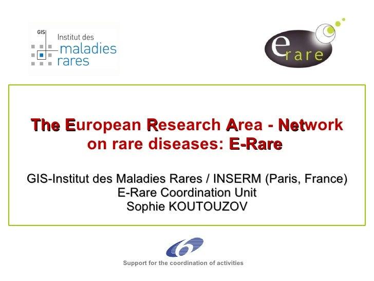 The E uropean  R esearch  A rea -  Net work on rare diseases:  E-Rare  GIS-Institut des Maladies Rares / INSERM (Paris, Fr...