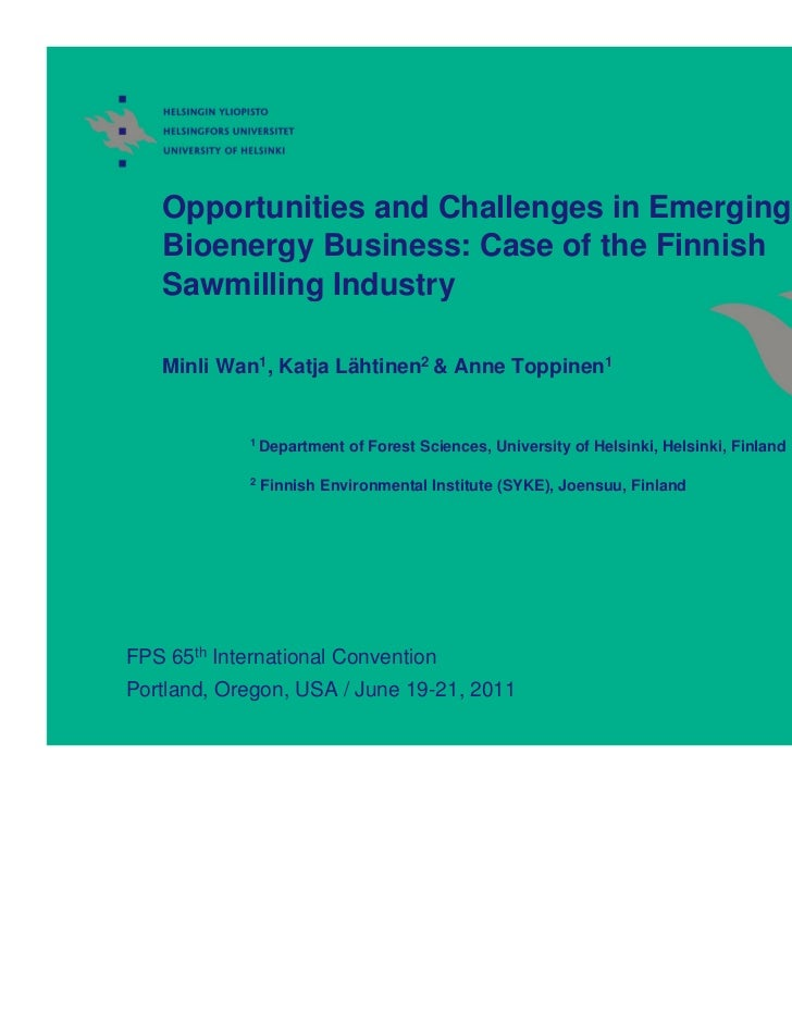 Opportunities and Challenges in Emerging   Bioenergy Business: Case of the Finnish   Sawmilling Industry   Minli Wan1, Kat...