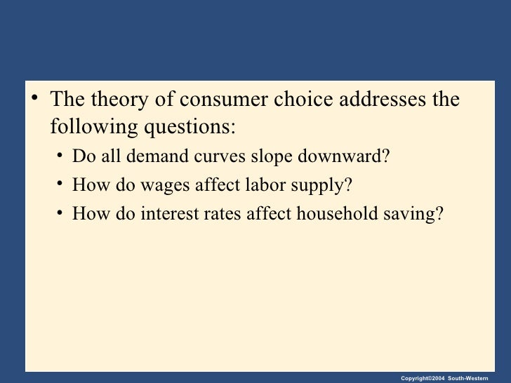 the theory of consumer choice The theory of consumer choice a budget constraint is a set of commodity bundles that provide the consumer with the same level of satisfaction indifference curves tend to be bowed inward because a consumer is willing to trade a greater amount of a good for another if they have an abundance of the.