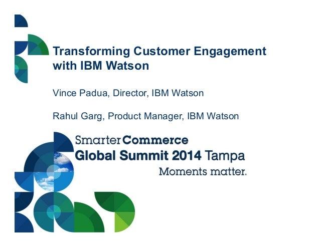 Transforming Customer Engagement with IBM Watson Vince Padua, Director, IBM Watson Rahul Garg, Product Manager, IBM Watson