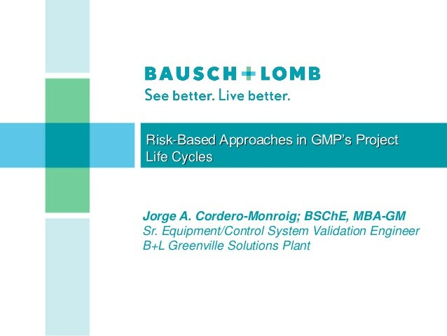 Risk-Based Approaches in GMP's ProjectLife CyclesJorge A. Cordero-Monroig; BSChE, MBA-GMSr. Equipment/Control System Valid...