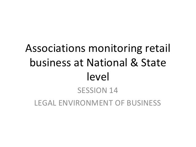 Associations monitoring retail business at National & State             level           SESSION 14 LEGAL ENVIRONMENT OF BU...