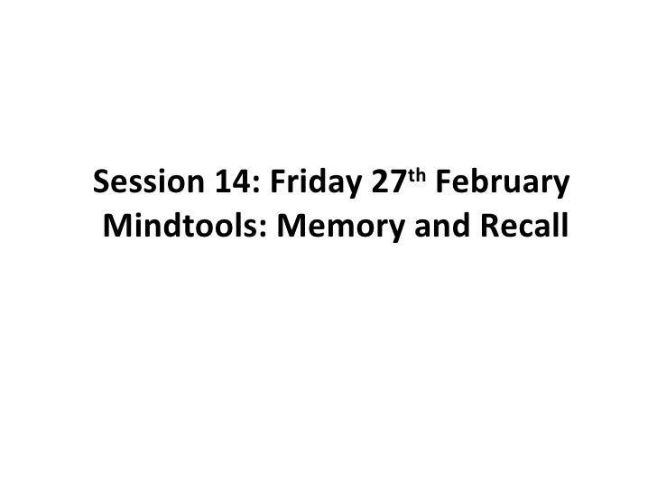 Session 14: Friday 27 th  February  Mindtools: Memory and Recall