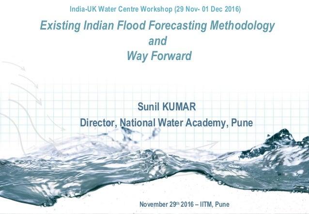 Sunil KUMAR Director, National Water Academy, Pune November 29th 2016 – IITM, Pune Existing Indian Flood Forecasting Metho...