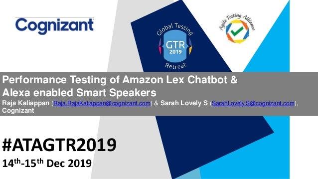 #ATAGTR2019 Performance Testing of Amazon Lex Chatbot & Alexa enabled Smart Speakers Raja Kaliappan (Raja.RajaKaliappan@co...