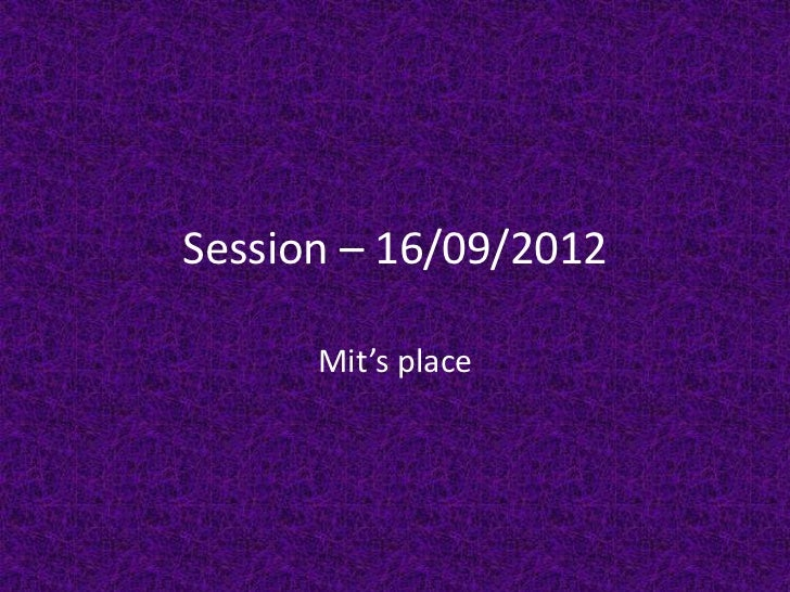 Session – 16/09/2012      Mit's place