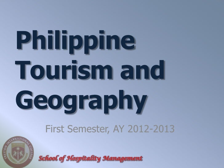 PhilippineTourism andGeography   First Semester, AY 2012-2013 School of Hospitality Management