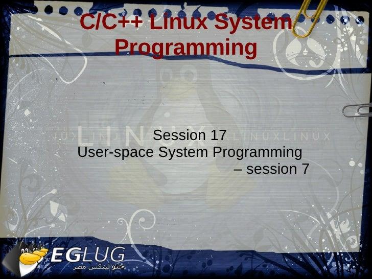 C/C++ Linux System Programming <ul><ul><li>Session 17 </li></ul></ul><ul><ul><li>User-space System Programming </li></ul><...