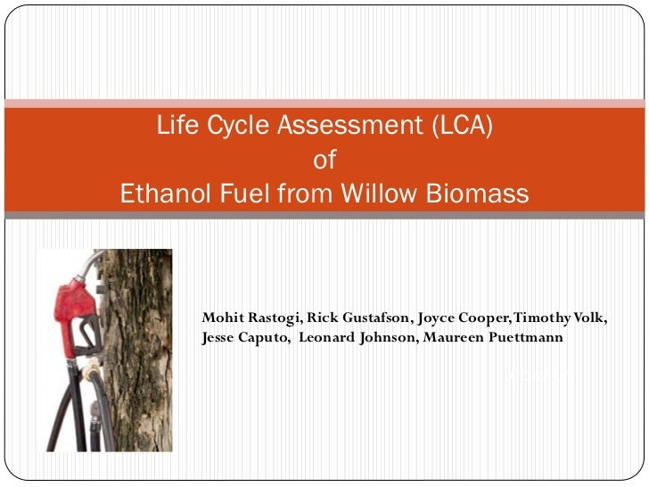 Life Cycle Assessment (LCA)                 ofEthanol Fuel from Willow Biomass      Mohit Rastogi, Rick Gustafson, Joyce C...
