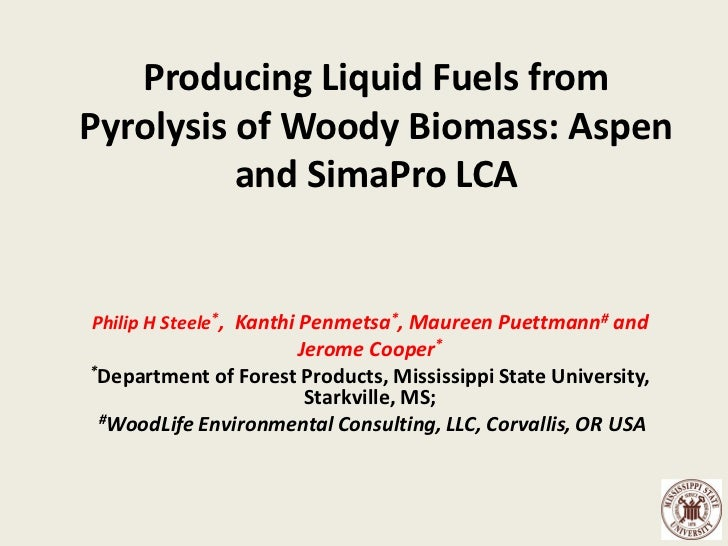 Producing Liquid Fuels fromPyrolysis of Woody Biomass: Aspen          and SimaPro LCAPhilip H Steele*, Kanthi Penmetsa*, M...