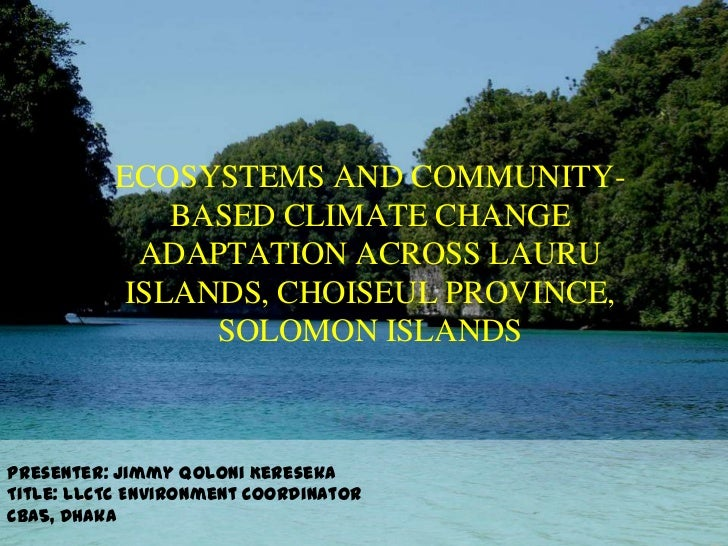ECOSYSTEMS AND COMMUNITY- BASED CLIMATE CHANGE ADAPTATION ACROSS LAURU ISLANDS, CHOISEUL PROVINCE, SOLOMON ISLANDS<br />Pr...