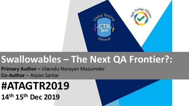 #ATAGTR2019 Swallowables – The Next QA Frontier?: Primary Author – Jibendu Narayan Mazumder Co-Author – Arpan Sarkar 14th ...