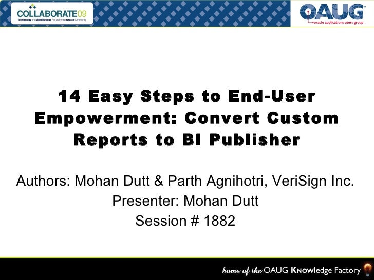 14 Easy Steps to End-User Empowerment: Convert Custom Reports to BI Publisher Authors: Mohan Dutt & Parth Agnihotri, VeriS...