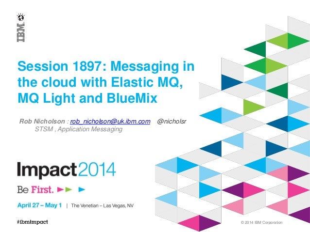 © 2014 IBM Corporation Session 1897: Messaging in the cloud with Elastic MQ, MQ Light and BlueMix Rob Nicholson : rob_nich...