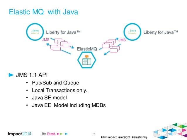 #ibmimpact #mqlight #elasticmq Elastic MQ with Java JMS 1.1 API • Pub/Sub and Queue • Local Transactions only. • Java SE m...