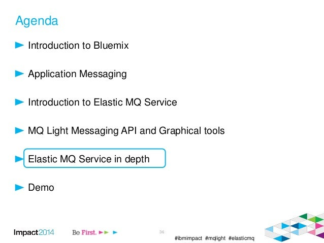 #ibmimpact #mqlight #elasticmq Agenda Introduction to Bluemix Application Messaging Introduction to Elastic MQ Service MQ ...