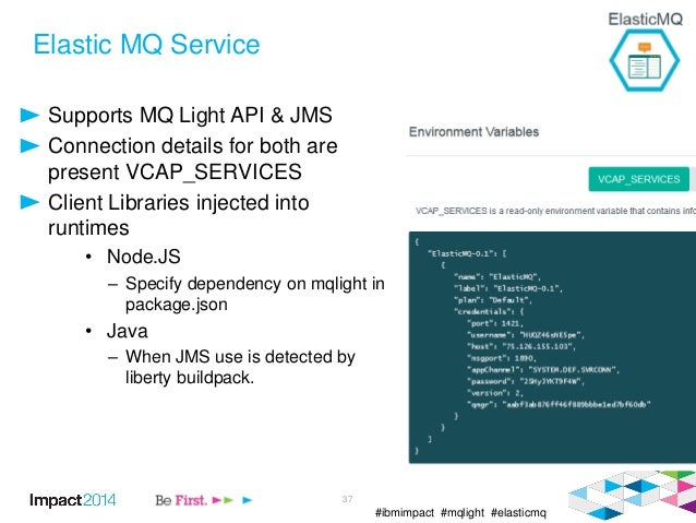 #ibmimpact #mqlight #elasticmq Elastic MQ Service Supports MQ Light API & JMS Connection details for both are present VCAP...