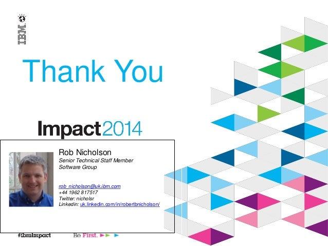 Thank You Rob Nicholson Senior Technical Staff Member Software Group rob_nicholson@uk.ibm.com +44 1962 817517 Twitter: nic...