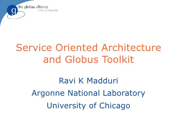 Service Oriented Architecture      and Globus Toolkit           Ravi K Madduri    Argonne National Laboratory       Univer...