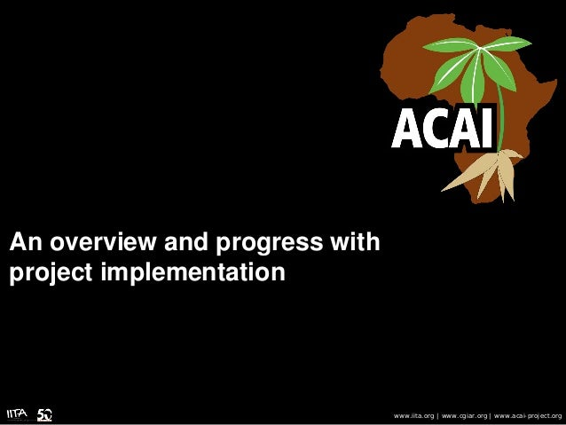 An overview and progress with project implementation www.iita.org | www.cgiar.org | www.acai-project.org