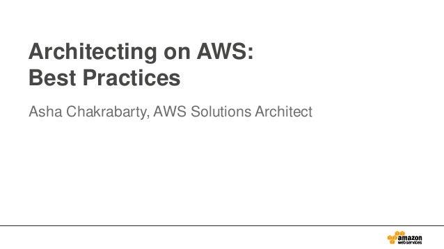Architecting on AWS: Best Practices Asha Chakrabarty, AWS Solutions Architect