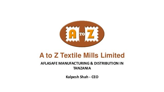 A to Z Textile Mills Limited AFLASAFE MANUFACTURING & DISTRIBUTION IN TANZANIA Kalpesh Shah - CEO