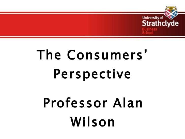 The Consumers' Perspective Professor Alan Wilson
