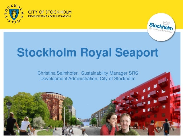 Stockholm Royal Seaport   Christina Salmhofer, Sustainability Manager SRS    Development Administration, City of Stockholm