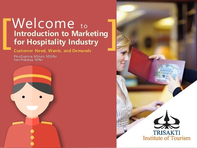 Welcome to [ ]Introduction to Marketing for Hospitality Industry Customer Need, Wants, and Demands Rina Suprina, M.Hum, M....