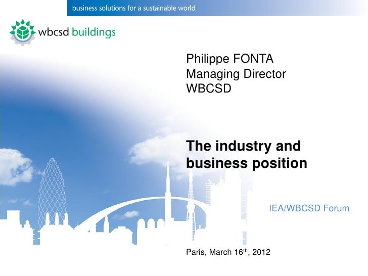 Philippe FONTAManaging DirectorWBCSDThe industry andbusiness position                      IEA/WBCSD ForumParis, March 16t...