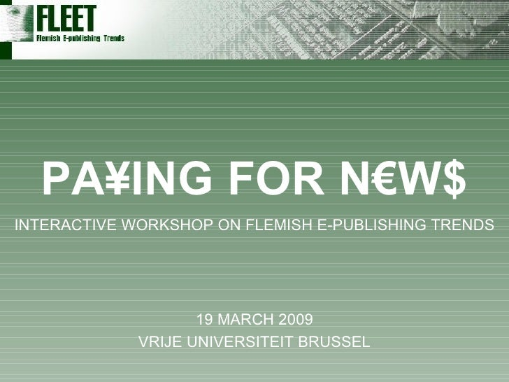19 MARCH 2009 VRIJE UNIVERSITEIT BRUSSEL PA¥ING FOR N€W$ INTERACTIVE WORKSHOP ON FLEMISH E-PUBLISHING TRENDS