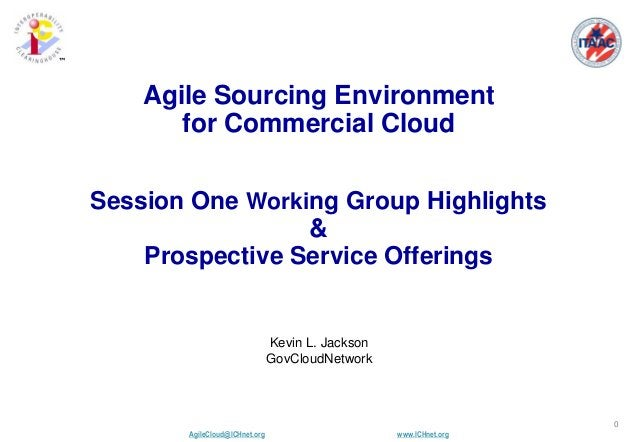 AgileCloud@ICHnet.org www.ICHnet.org ™ 0 Kevin L. Jackson GovCloudNetwork Agile Sourcing Environment for Commercial Cloud ...