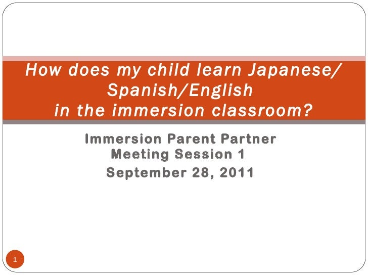 Immersion Parent Partner Meeting Session 1  September 28, 2011 How does my child learn Japanese/Spanish/English  in the im...