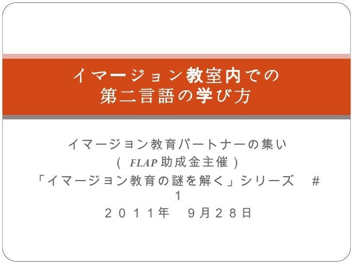 イマージョン教育パートナーの集い ( FLAP 助成金主催) 「イマージョン教育の謎を解く」シリーズ #1 2011年 9月28日 イマージョン教室内での 第二言語の学び方