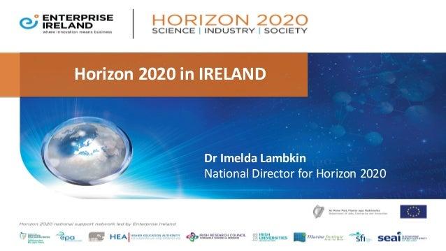 Horizon 2020 in IRELAND Dr Imelda Lambkin National Director for Horizon 2020