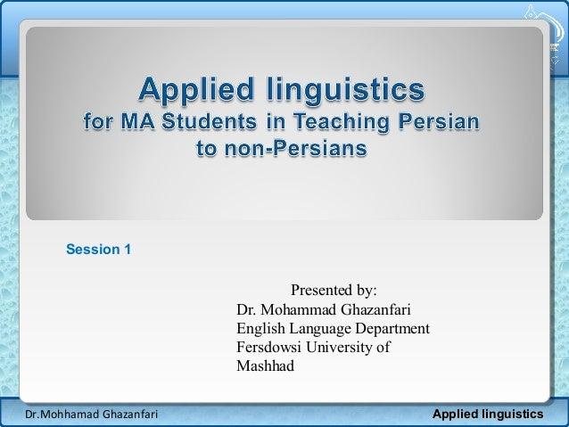 Session 1  Presented by: Dr. Mohammad Ghazanfari English Language Department Fersdowsi University of Mashhad Dr.Mohhamad G...
