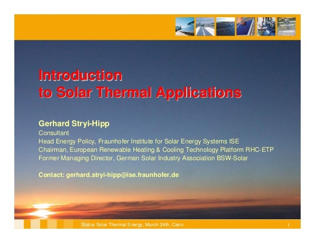 Introductionto Solar Thermal ApplicationsGerhard Stryi-HippConsultantHead Energy Policy, Fraunhofer Institute for Solar En...