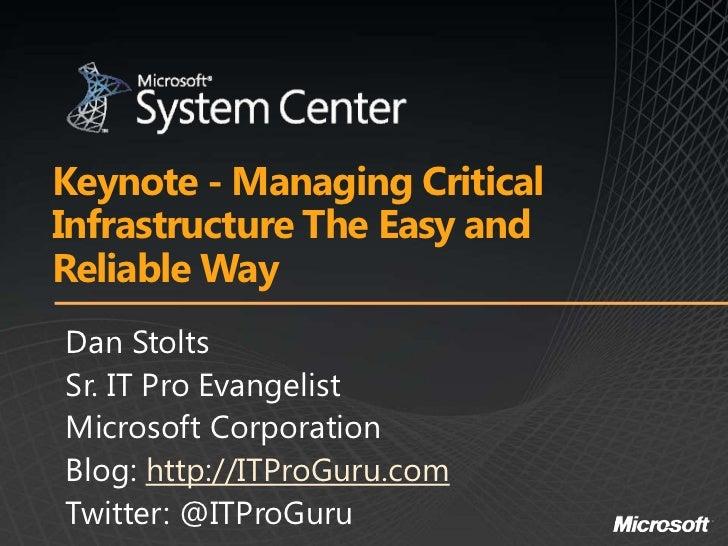 Keynote - Managing CriticalInfrastructure The Easy andReliable WayDan StoltsSr. IT Pro EvangelistMicrosoft CorporationBlog...