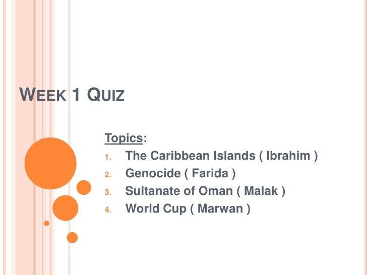 Week 1 Quiz<br />Topics:  <br />The Caribbean Islands ( Ibrahim )<br />Genocide ( Farida )<br />Sultanate of Oman ( Malak ...