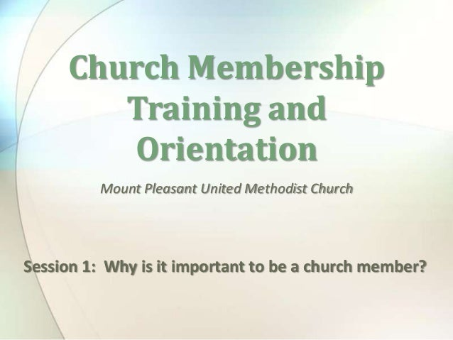 Mount Pleasant United Methodist ChurchChurch MembershipTraining andOrientationSession 1: Why is it important to be a churc...