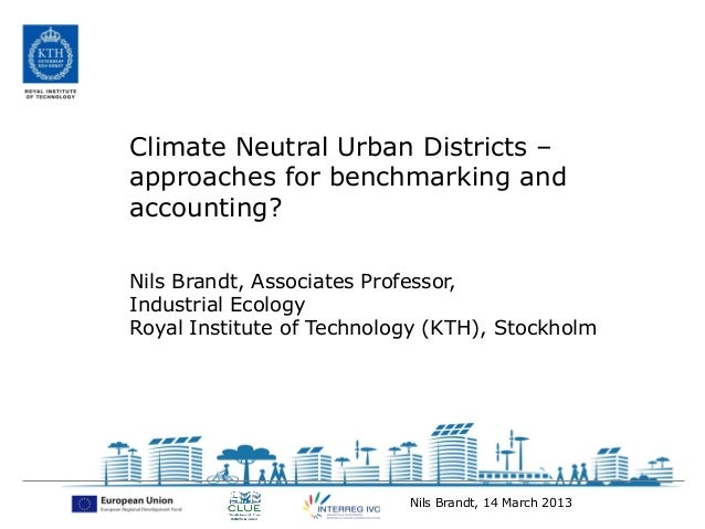 Climate Neutral Urban Districts –approaches for benchmarking andaccounting?Nils Brandt, Associates Professor,Industrial Ec...