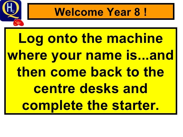 Welcome Year 8 ! Log onto the machine where your name is...and then come back to the centre desks and complete the starter.