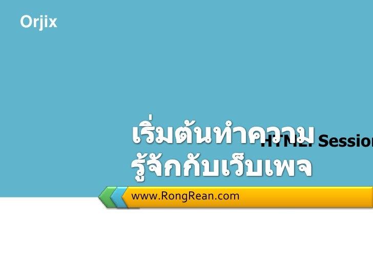 www.RongRean.com<br />เริ่มต้นทำความรู้จักกับเว็บเพจ<br />หลักสูตร สร้างเว็บด้วย HTML: Session ที่ 1 ตอนที่ 1<br />