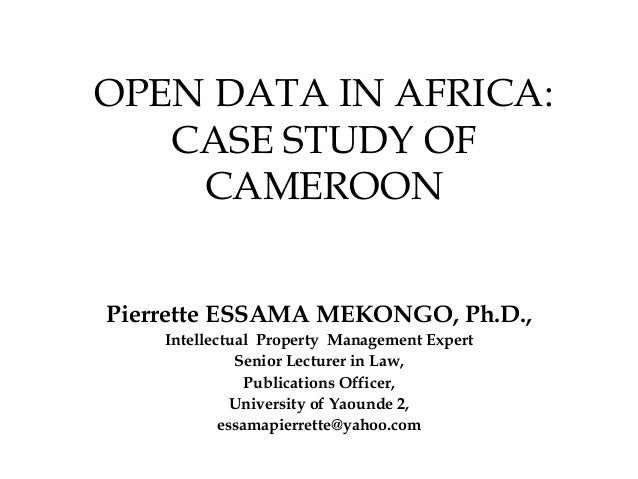 OPEN DATA IN AFRICA: CASE STUDY OF CAMEROON Pierrette ESSAMA MEKONGO, Ph.D., Intellectual Property Management Expert Senio...