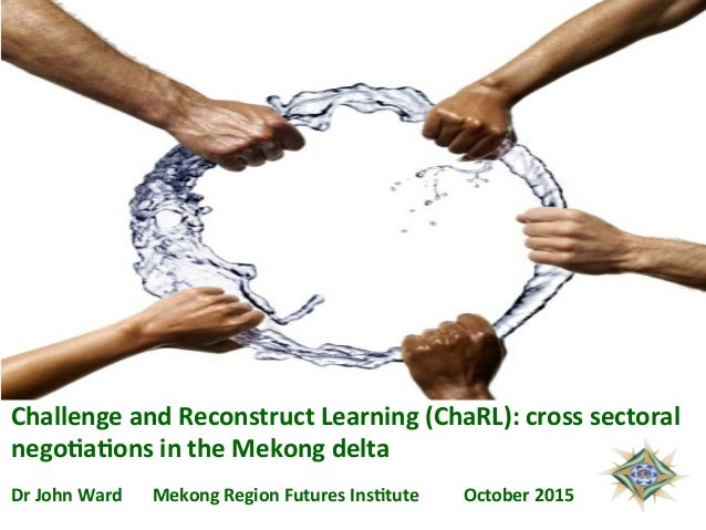 Challenge  and  Reconstruct  Learning  (ChaRL):  cross  sectoral   nego6a6ons  in  the  Mekong  delt...
