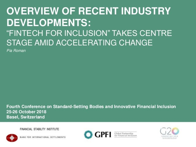 "OVERVIEW OF RECENT INDUSTRY DEVELOPMENTS: ""FINTECH FOR INCLUSION"" TAKES CENTRE STAGE AMID ACCELERATING CHANGE Pia Roman Fo..."