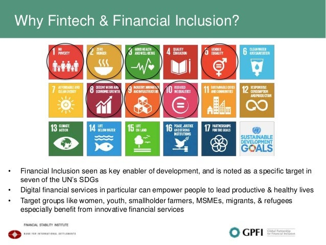 Why Fintech & Financial Inclusion? • Financial Inclusion seen as key enabler of development, and is noted as a specific ta...